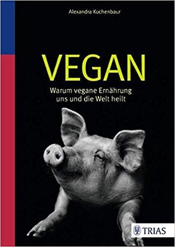 VEGAN - Warum vegane Ernährung uns und die Welt heilt, Alexandra Kuchenbaur
